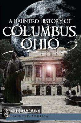 A Haunted History of Columbus, Ohio By Kampmann, Nelli